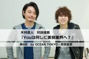 【木村直人 連載】『Youは何しに美容業界へ?』 第6回<前編>OCEAN TOKYO 米田星慧