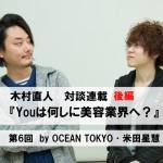 【木村直人 連載】『Youは何しに美容業界へ?』 第6回<後編>OCEAN TOKYO 米田星慧